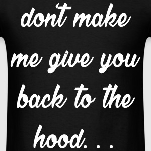 Don't Make Me Give You Back To The Hood T-Shirts - Men's T-Shirt
