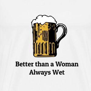 Beer is better than woman - Men's Premium T-Shirt