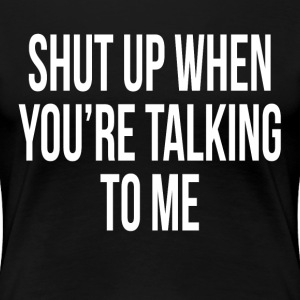 Shut Up When You're Talking To Me T-Shirts - Women's Premium T-Shirt