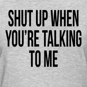 Shut Up When You're Talking To Me T-Shirts - Women's T-Shirt