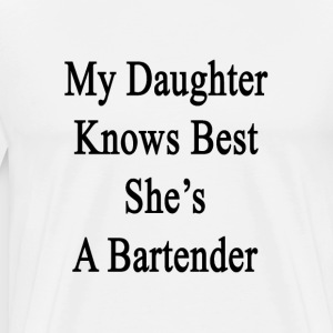 my_daughter_knows_best_shes_a_bartender T-Shirts - Men's Premium T-Shirt