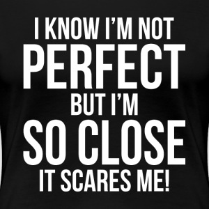 I'm Not PERFECT But I'm SO CLOSE. It's Scares Me! T-Shirts - Women's Premium T-Shirt
