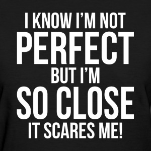 I'm Not PERFECT But I'm SO CLOSE. It's Scares Me! T-Shirts - Women's T-Shirt