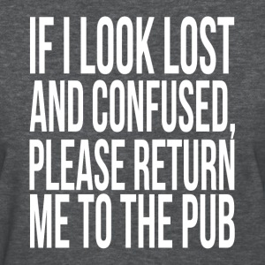 If Look Lost and Confused Please Return To The Pub T-Shirts - Women's T-Shirt