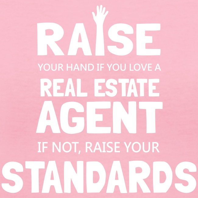 Raise Your Hand if You Love a Real Estate Agent or Raise Your Standards
