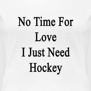 no_time_for_love_i_just_need_hockey T-Shirts - Women's Premium T-Shirt