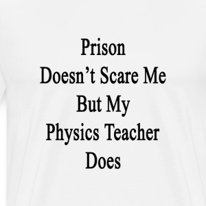 prison_doesnt_scare_me_but_my_physics_te T-Shirts - Men's Premium T-Shirt