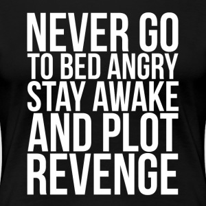 Never Go To Bed Angry, Stay Awake and Plot Revenge T-Shirts - Women's Premium T-Shirt