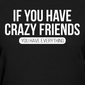 If You Have Crazy Friends, You Have Everything T-Shirts - Women's T-Shirt