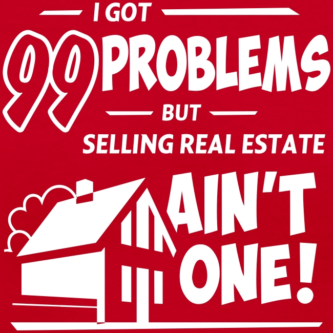 I Got 99 Problems but Selling Real Estate ain't One!