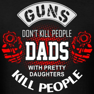 Guns Don't Kill People Dads With Pretty Daughters  T-Shirts - Men's T-Shirt