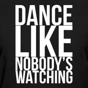 Dance Like Nobody's Watching FUNNY Drunk T-Shirts - Women's T-Shirt