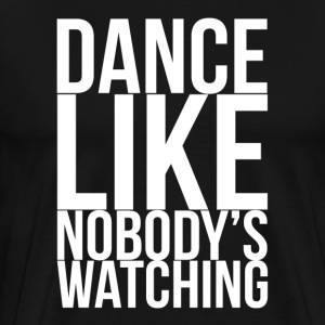 Dance Like Nobody's Watching FUNNY Drunk T-Shirts - Men's Premium T-Shirt