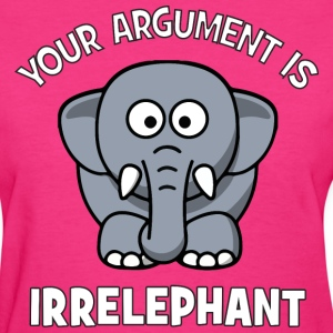 Your Argument Is Irrelephant T-Shirts - Women's T-Shirt