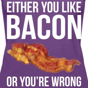 Either You Like Bacon Or You're Wrong Tanks - Women's Premium Tank Top
