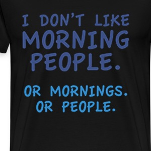 I DON'T LIKE MORNING PEOPLE, OR MORNING OR PEOPLE - Men's Premium T-Shirt