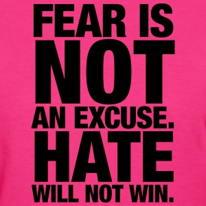 Fear is not an excuse. Hate will not win. - Women's T-Shirt