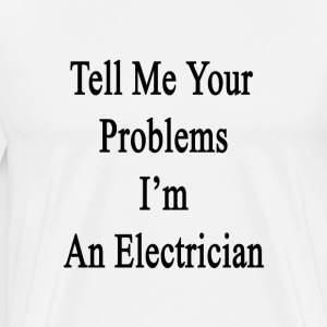 tell_me_your_problems_im_an_electrician T-Shirts - Men's Premium T-Shirt