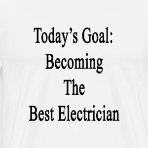 todays_goal_becoming_the_best_electricia T-Shirts - Men's Premium T-Shirt