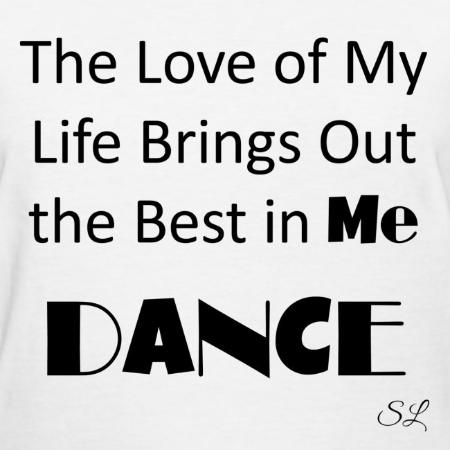 Dance And Dancer T Shirts By Lahart The Love Of My Life Brings Out