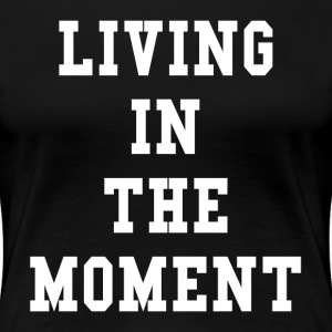 Living In The Moment T-Shirts - Women's Premium T-Shirt