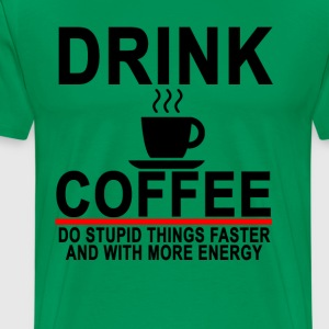 drink_coffee_do_stupid_things_faster_and - Men's Premium T-Shirt