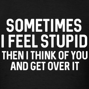 Sometimes I Feel Stupid - Men's T-Shirt