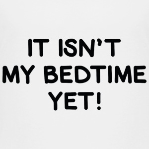It Isn't My Bedtime Yet! - Toddler Premium T-Shirt