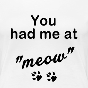 You Had Me at Meow T-Shirts - Women's Premium T-Shirt