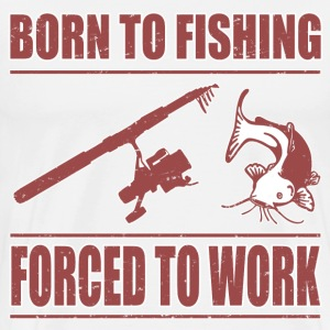 BORN TO FISH FORCED TO WORK - Men's Premium T-Shirt