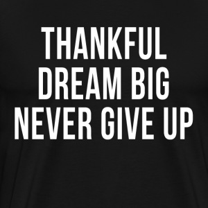 Thankful Dream Big Never Give Up T-Shirts - Men's Premium T-Shirt