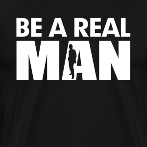 Be A Real Man T-Shirts - Men's Premium T-Shirt
