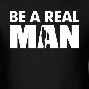 Be A Real Man T-Shirts - Men's T-Shirt
