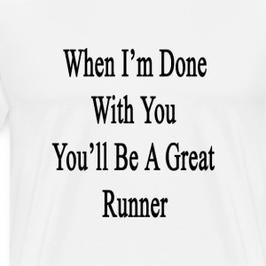 when_im_done_with_you_youll_be_a_great_r T-Shirts - Men's Premium T-Shirt