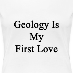 geology_is_my_first_love T-Shirts - Women's Premium T-Shirt