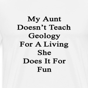 my_aunt_doesnt_teach_geology_for_a_livin T-Shirts - Men's Premium T-Shirt