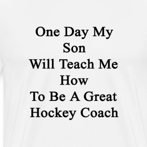 one_day_my_son_will_teach_me_how_to_be_a T-Shirts - Men's Premium T-Shirt