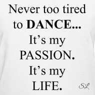 Never Too Tired To DANCE Itu0027s My PASSION Itu0027s My LIFE Womenu0027s Dancer Quotes  T