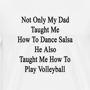 not_only_my_dad_taught_me_how_to_dance_s T-Shirts - Men's Premium T-Shirt