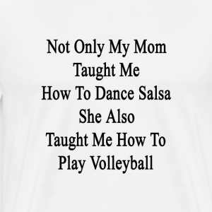 not_only_my_mom_taught_me_how_to_dance_s T-Shirts - Men's Premium T-Shirt