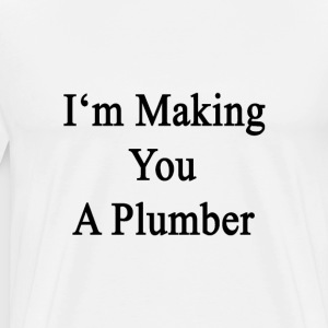 im_making_you_a_plumber T-Shirts - Men's Premium T-Shirt