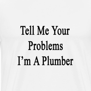 tell_me_your_problems_im_a_plumber T-Shirts - Men's Premium T-Shirt