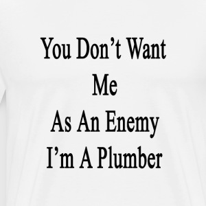 you_dont_want_me_as_an_enemy_im_a_plumbe T-Shirts - Men's Premium T-Shirt