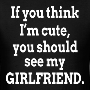 If You Think I'm Cute You Should See My Girlfriend T-Shirts - Men's T-Shirt
