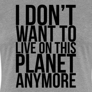I Don't Want To Live On This Planet Anymore  T-Shirts - Women's Premium T-Shirt