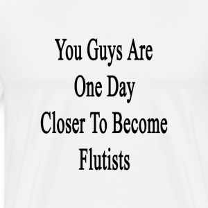 you_guys_are_one_day_closer_to_become_fl T-Shirts - Men's Premium T-Shirt