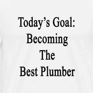 todays_goal_becoming_the_best_plumber T-Shirts - Men's Premium T-Shirt