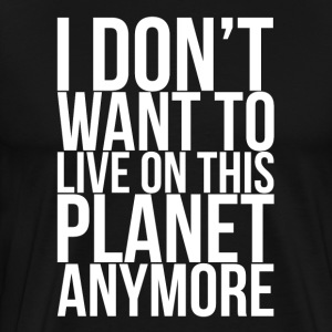 I Don't Want To Live On This Planet Anymore T-Shirts - Men's Premium T-Shirt