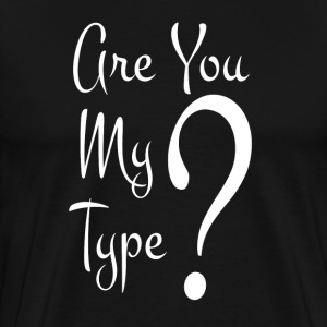 Are You My Type T-Shirts - Men's Premium T-Shirt