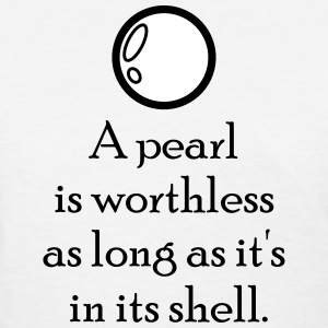 A pearl is worthless as long as it's in its shell. T-Shirts - Women's T-Shirt